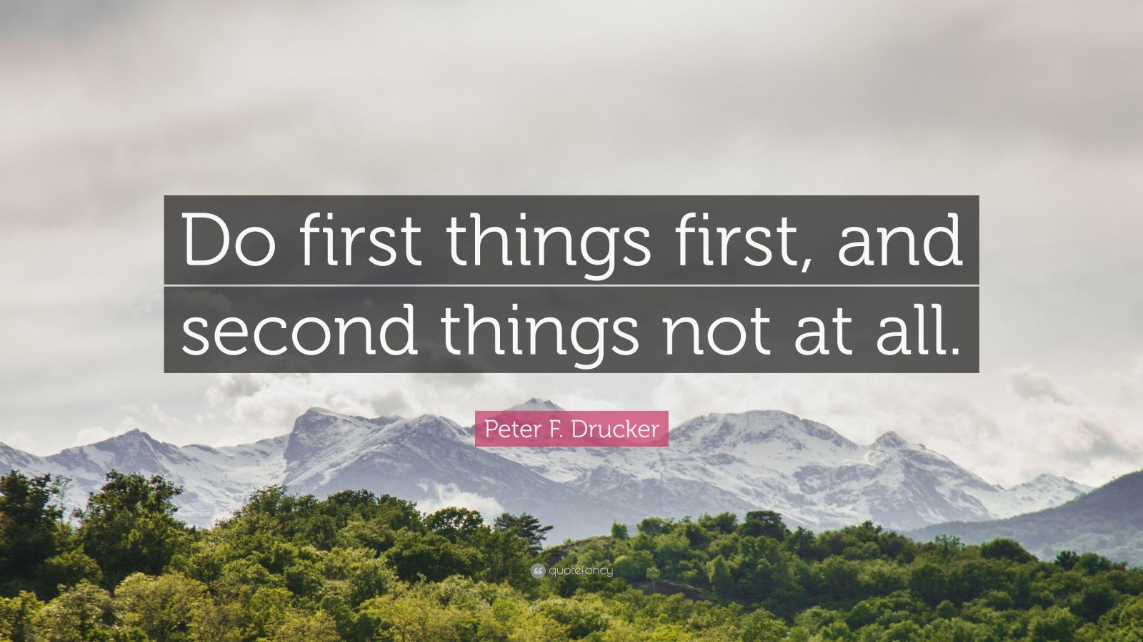 "Peter F. Drucker Quote: ""Do first things first, and second things not at all."""