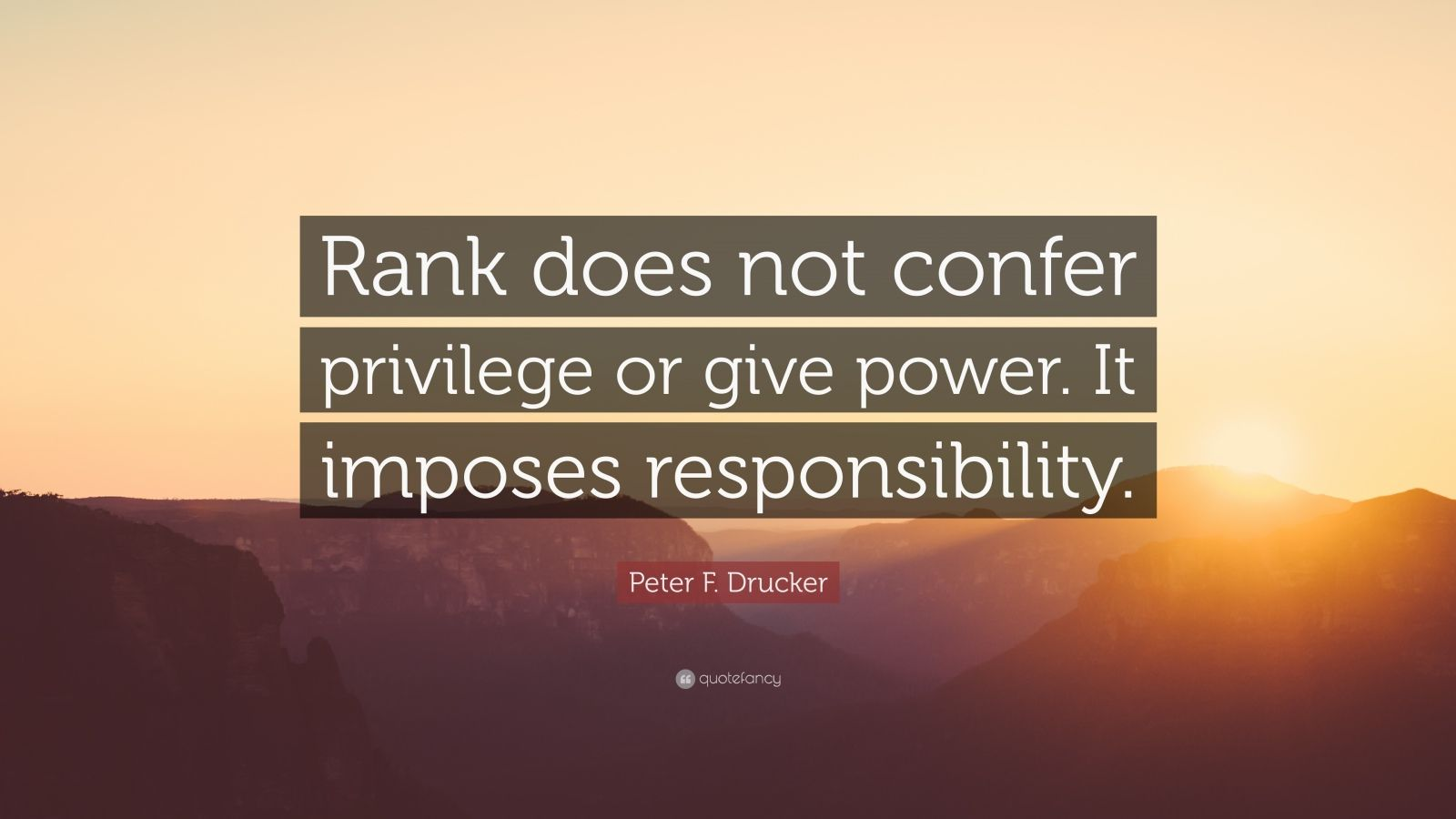 "Peter F. Drucker Quote: ""Rank does not confer privilege or give power. It imposes responsibility."""