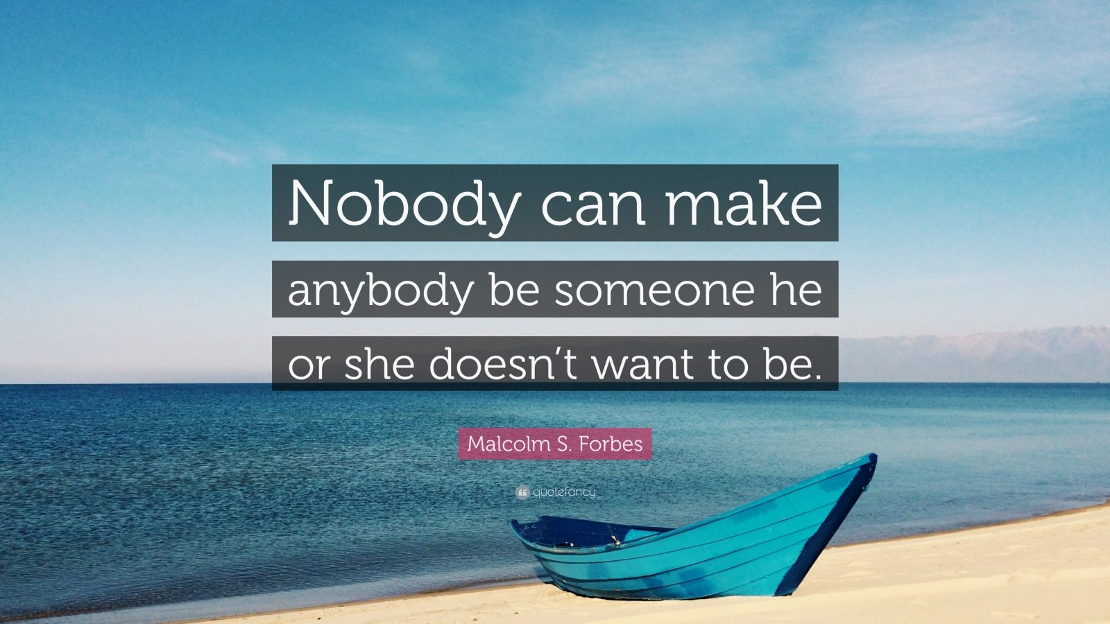 """Malcolm S. Forbes Quote: """"Nobody can make anybody be someone he or she doesn't want to be."""""""