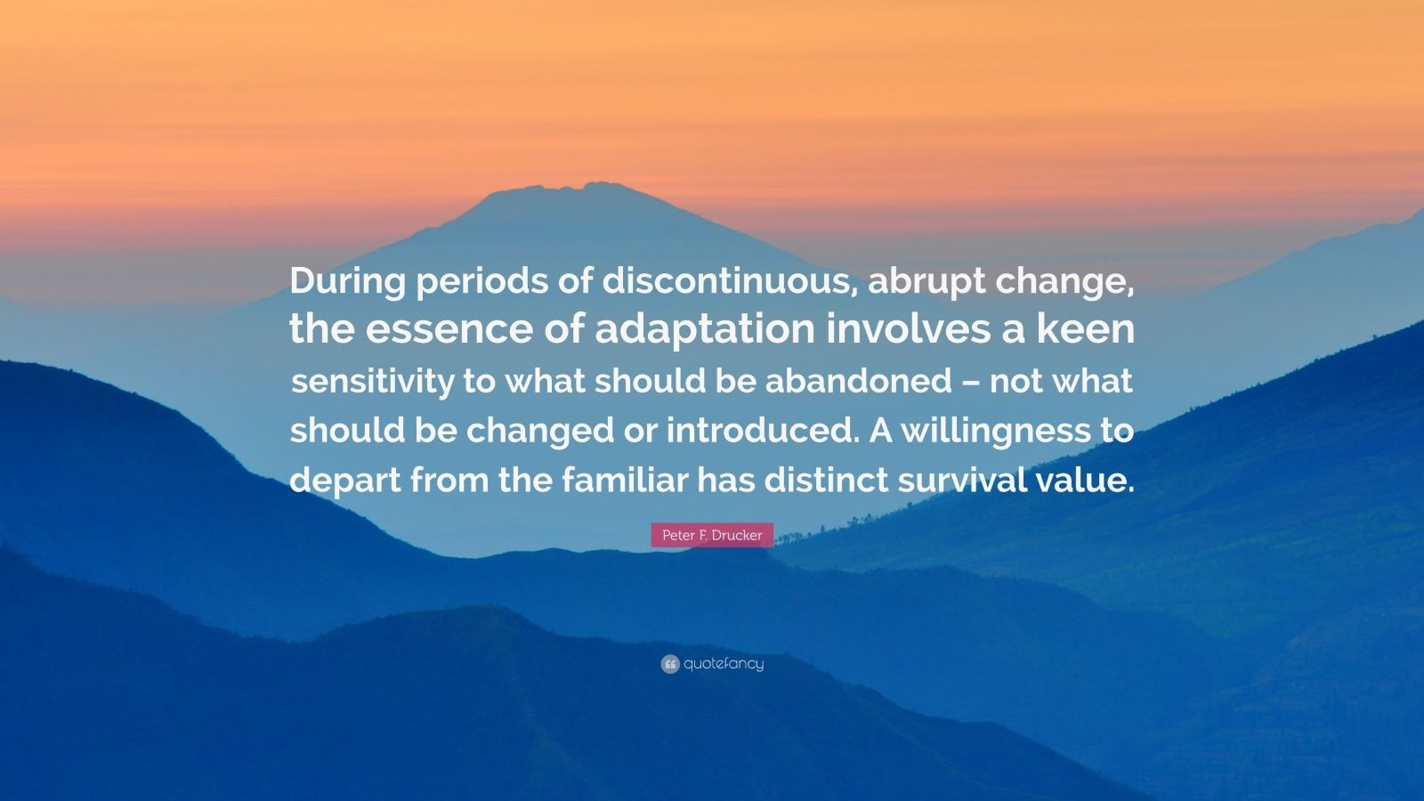 """Peter F. Drucker Quote: """"During periods of discontinuous, abrupt change, the essence of adaptation involves a keen sensitivity to what should be abandoned – not what should be changed or introduced. A willingness to depart from the familiar has distinct survival value."""""""