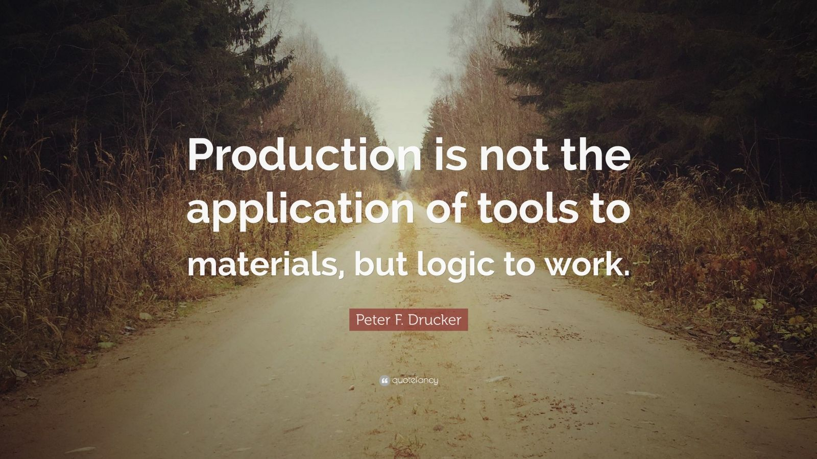 "Peter F. Drucker Quote: ""Production is not the application of tools to materials, but logic to work."""