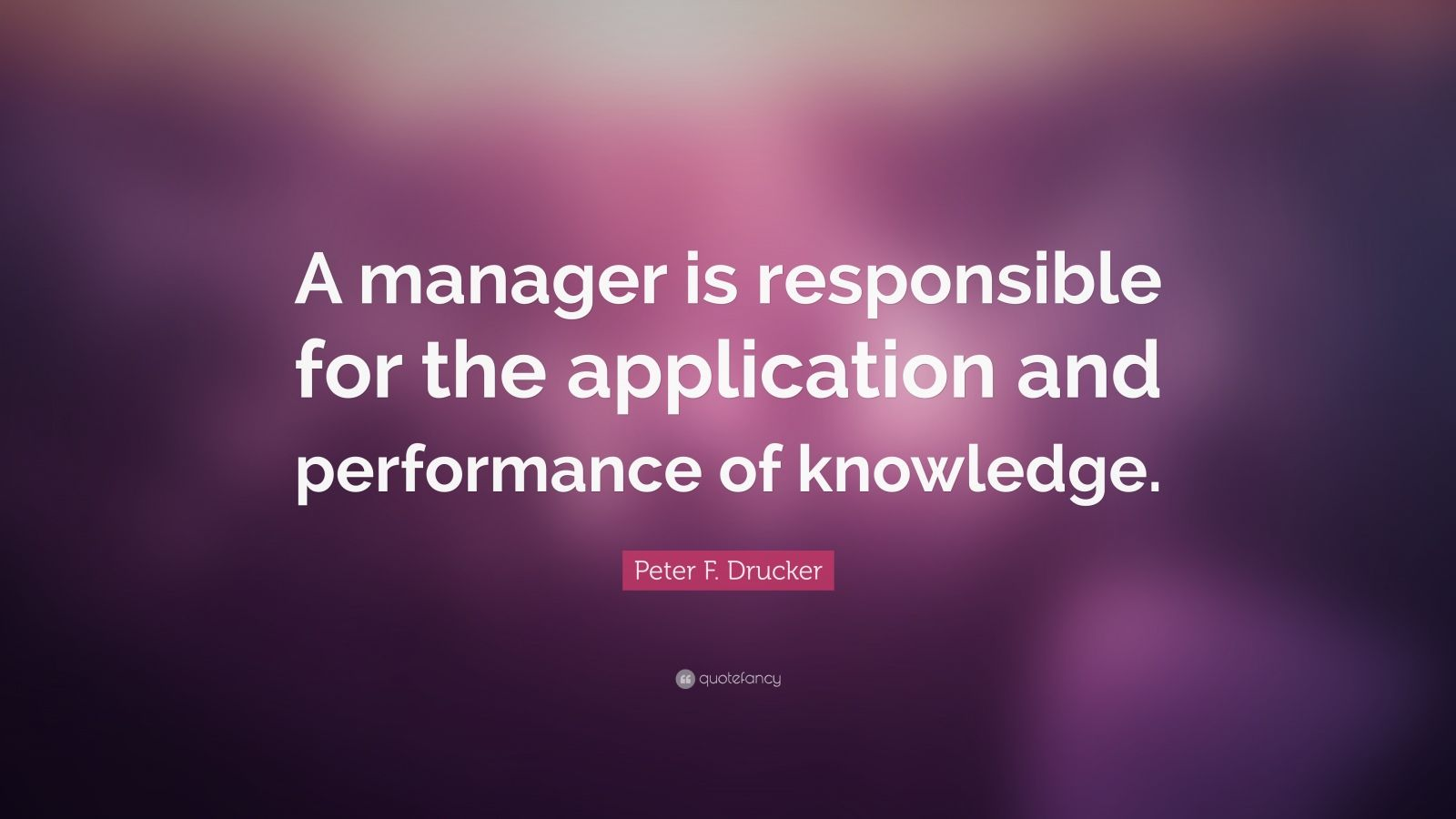 "Peter F. Drucker Quote: ""A manager is responsible for the application and performance of knowledge."""