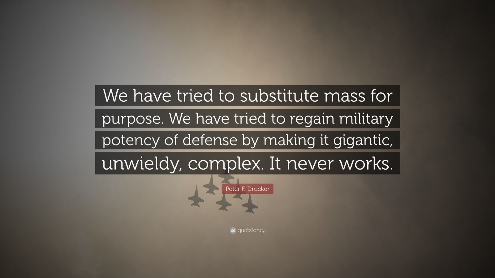 "Peter F. Drucker Quote: ""We have tried to substitute mass for purpose. We have tried to regain military potency of defense by making it gigantic, unwieldy, complex. It never works."""