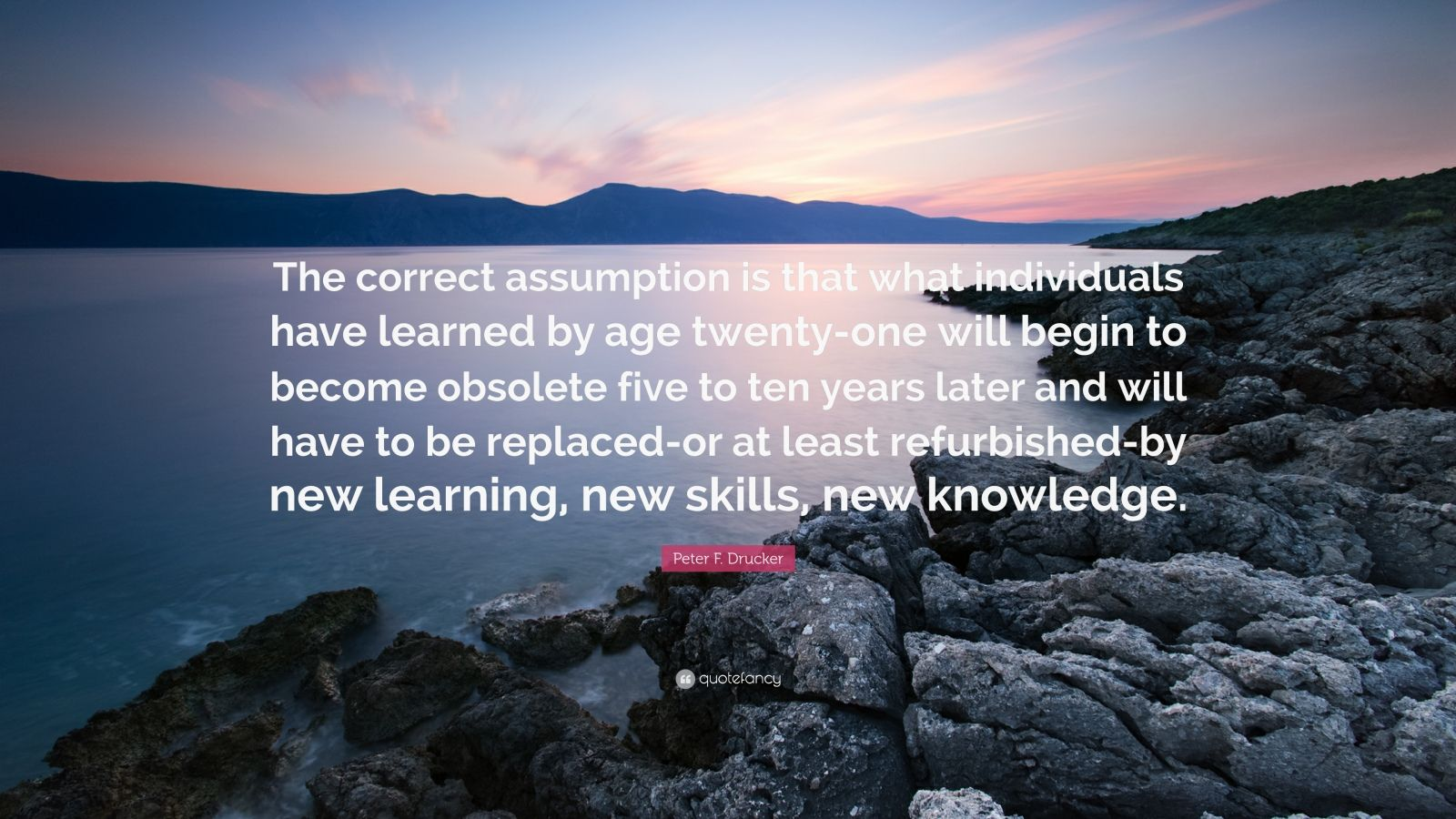 """Peter F. Drucker Quote: """"The correct assumption is that what individuals have learned by age twenty-one will begin to become obsolete five to ten years later and will have to be replaced-or at least refurbished-by new learning, new skills, new knowledge."""""""