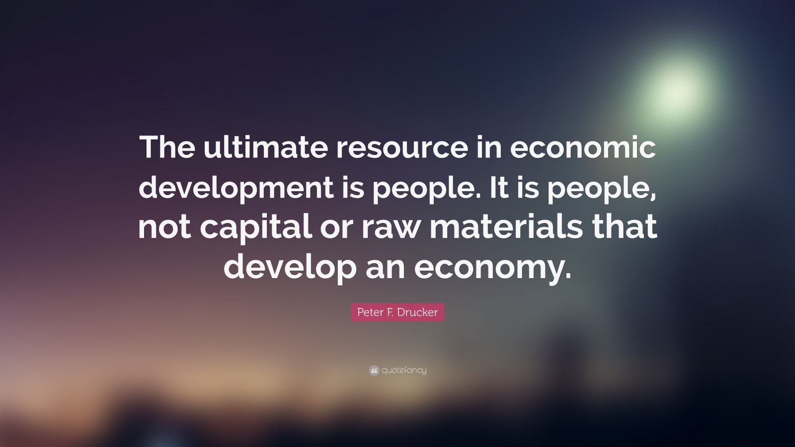 "Peter F. Drucker Quote: ""The ultimate resource in economic development is people. It is people, not capital or raw materials that develop an economy."""