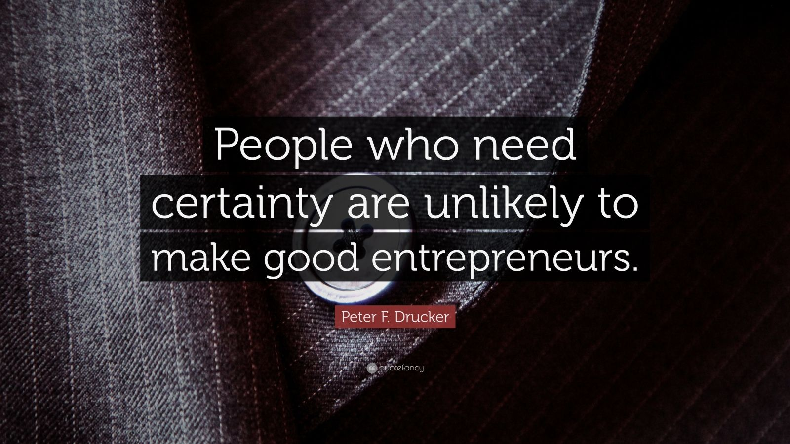 """Peter F. Drucker Quote: """"People who need certainty are unlikely to make good entrepreneurs."""""""