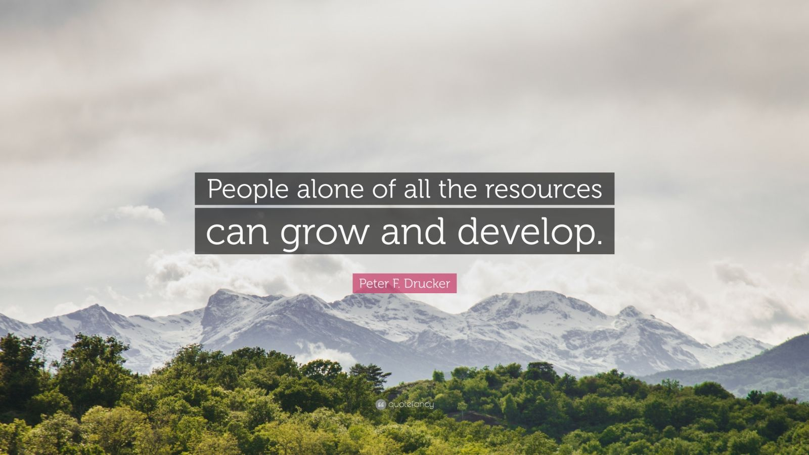 """Peter F. Drucker Quote: """"People alone of all the resources can grow and develop."""""""