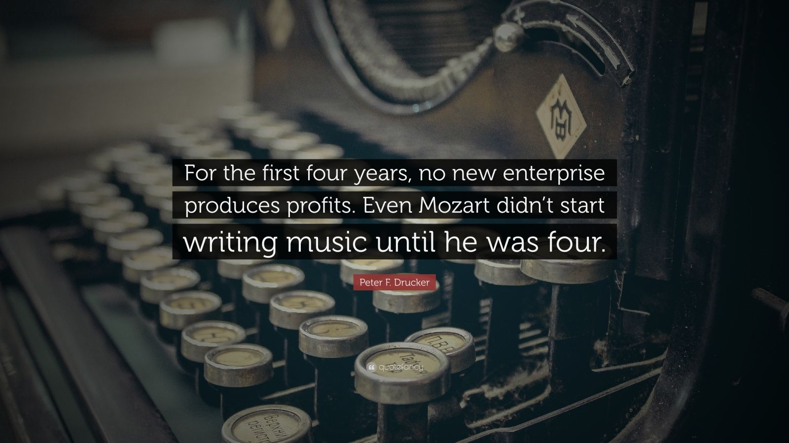 "Peter F. Drucker Quote: ""For the first four years, no new enterprise produces profits. Even Mozart didn't start writing music until he was four."""