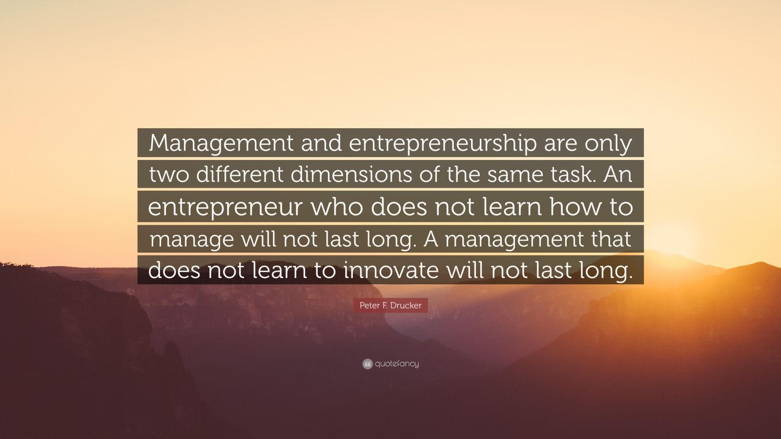 """Peter F. Drucker Quote: """"Management and entrepreneurship are only two different dimensions of the same task. An entrepreneur who does not learn how to manage will not last long. A management that does not learn to innovate will not last long."""""""