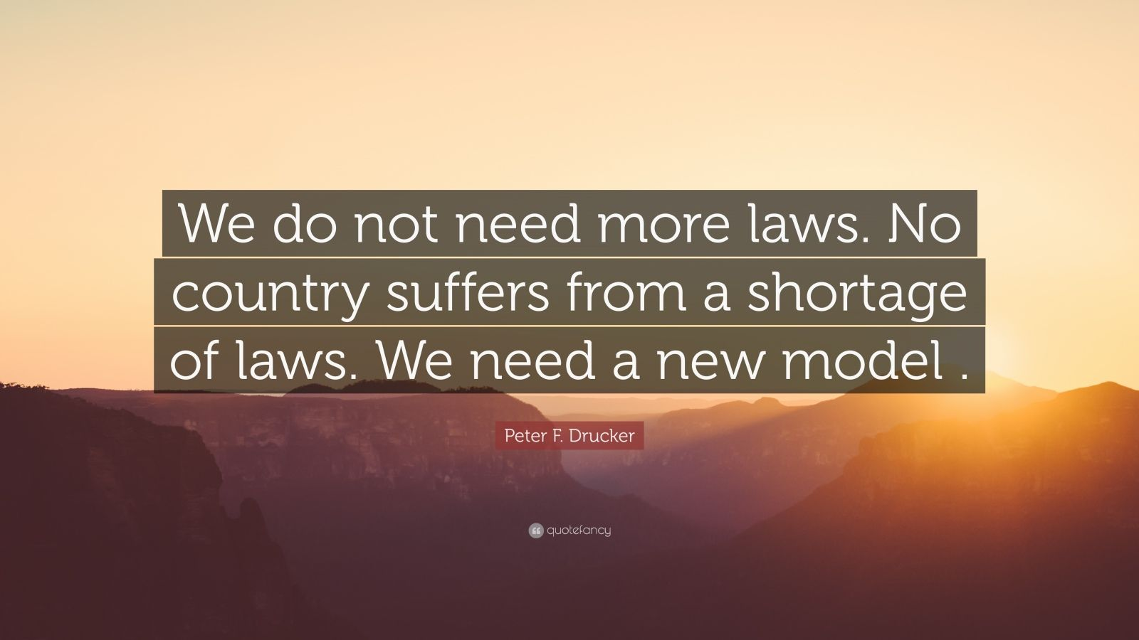 "Peter F. Drucker Quote: ""We do not need more laws. No country suffers from a shortage of laws. We need a new model ."""