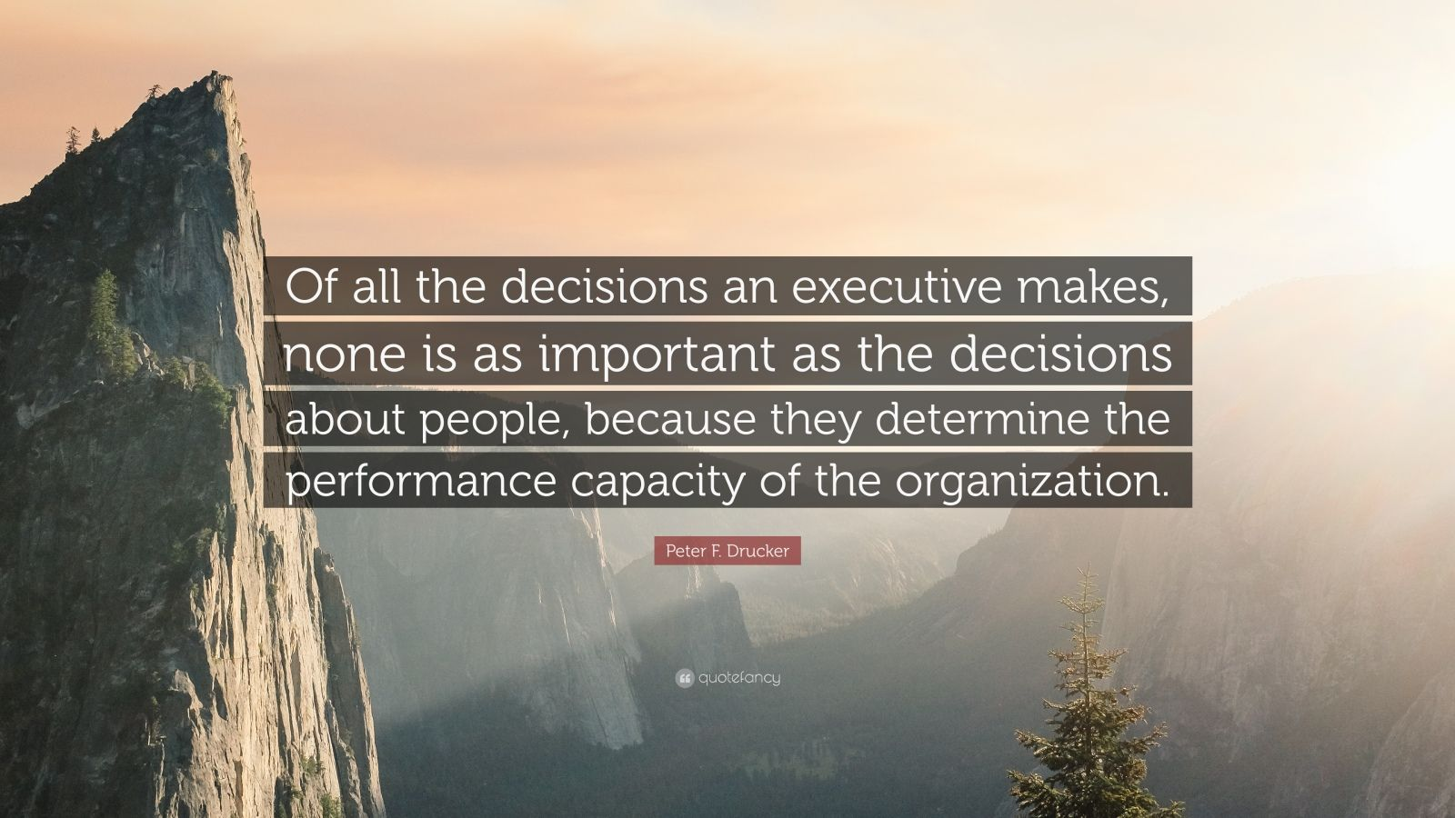 """Peter F. Drucker Quote: """"Of all the decisions an executive makes, none is as important as the decisions about people, because they determine the performance capacity of the organization."""""""
