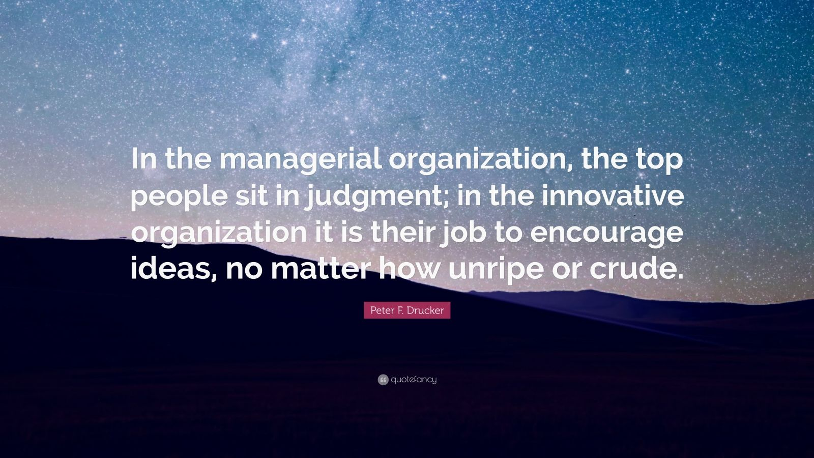 """Peter F. Drucker Quote: """"In the managerial organization, the top people sit in judgment; in the innovative organization it is their job to encourage ideas, no matter how unripe or crude."""""""