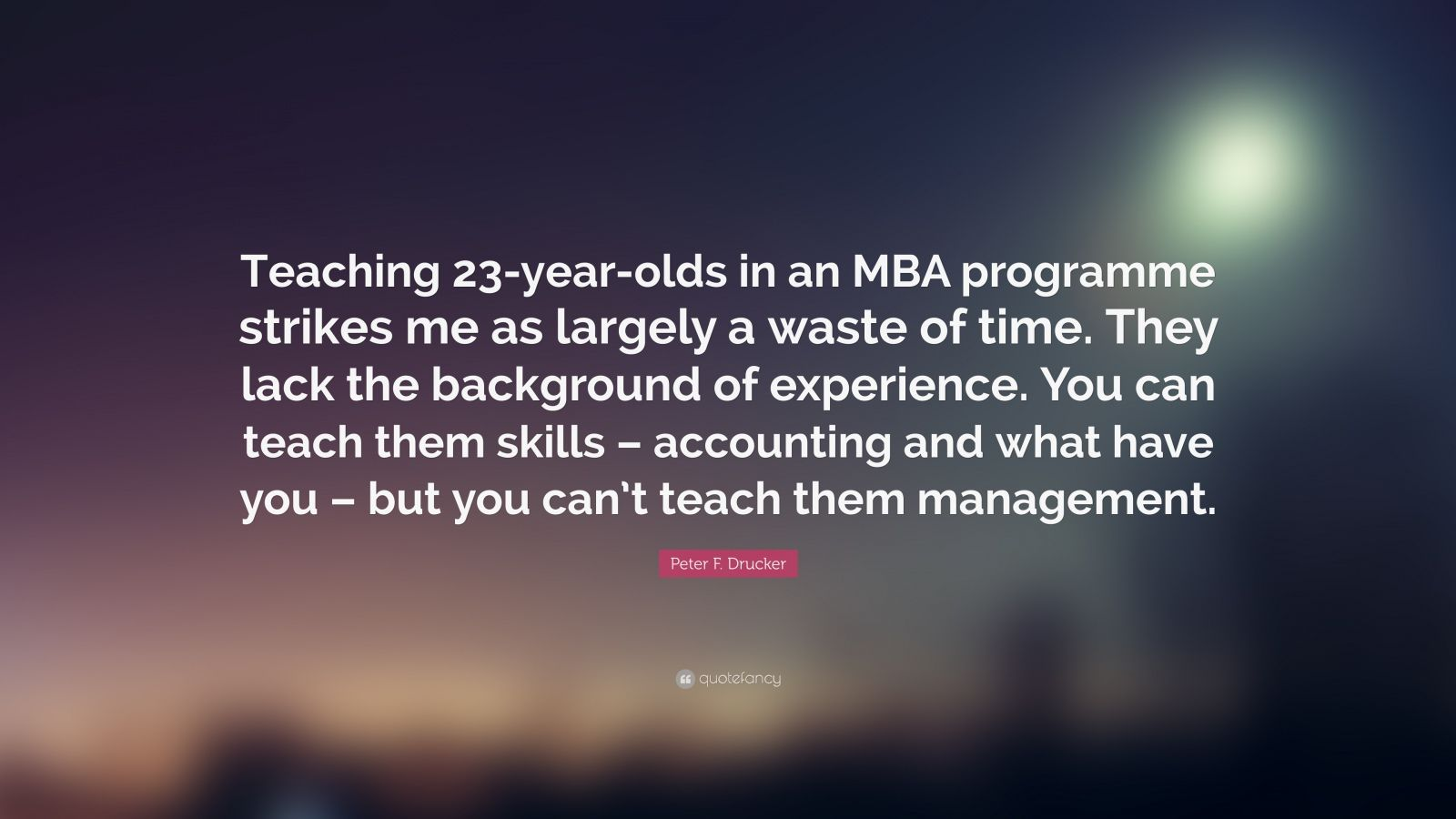 "Peter F. Drucker Quote: ""Teaching 23-year-olds in an MBA programme strikes me as largely a waste of time. They lack the background of experience. You can teach them skills – accounting and what have you – but you can't teach them management."""