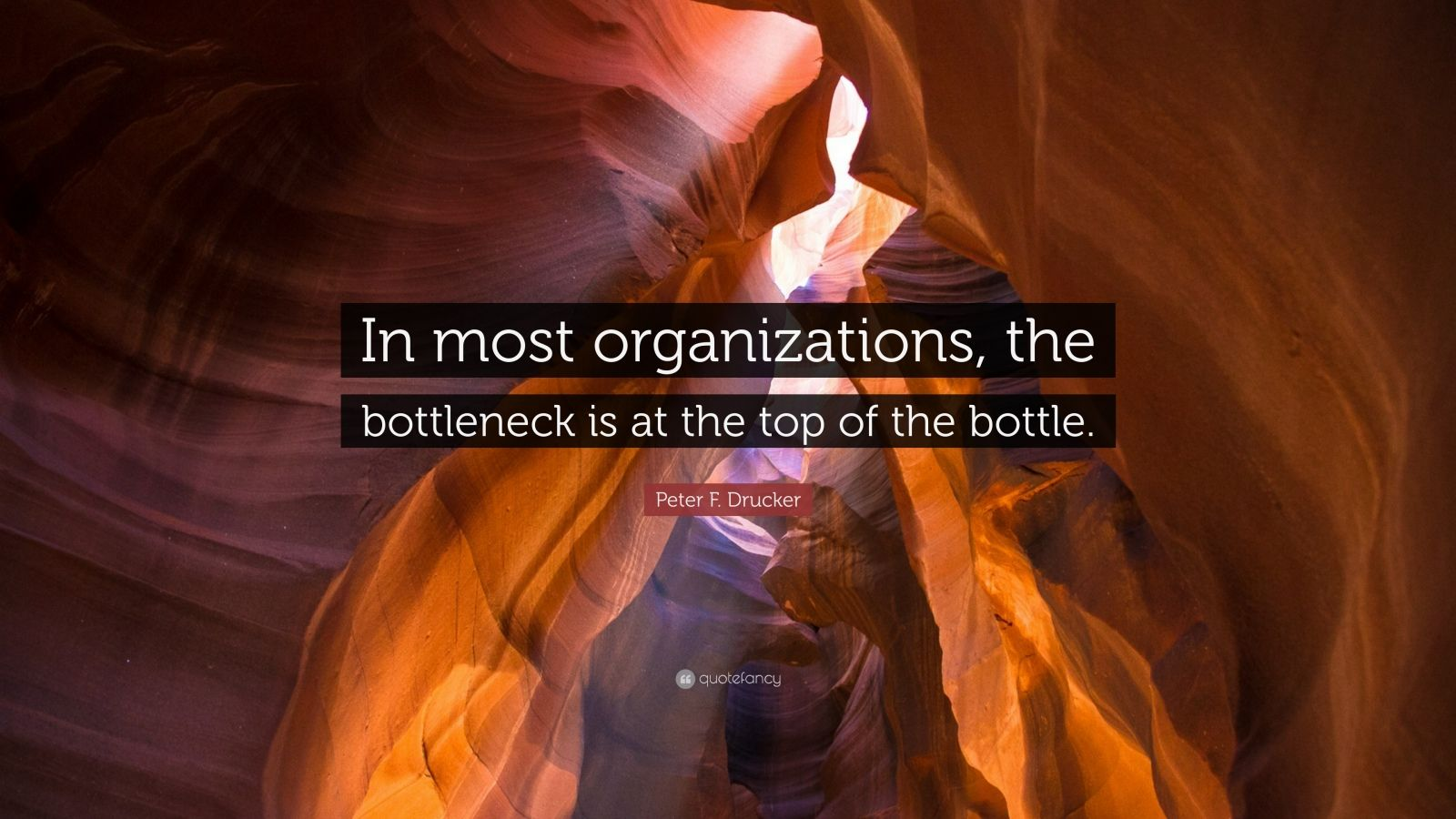 """Peter F. Drucker Quote: """"In most organizations, the bottleneck is at the top of the bottle."""""""