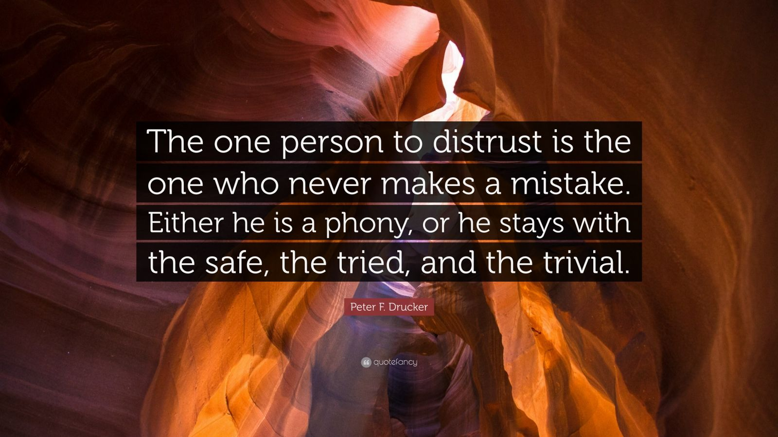 """Peter F. Drucker Quote: """"The one person to distrust is the one who never makes a mistake. Either he is a phony, or he stays with the safe, the tried, and the trivial."""""""