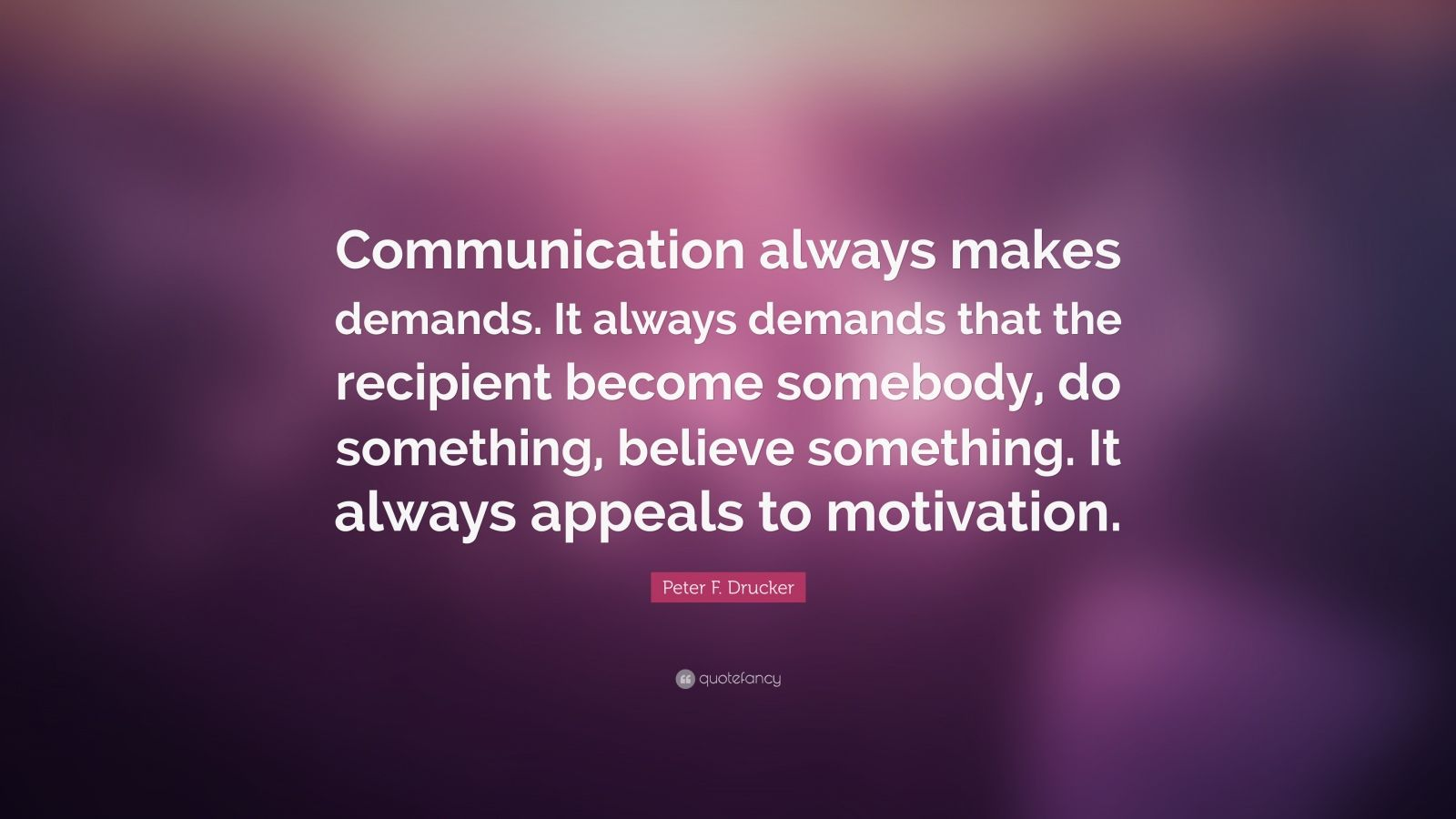 "Peter F. Drucker Quote: ""Communication always makes demands. It always demands that the recipient become somebody, do something, believe something. It always appeals to motivation."""
