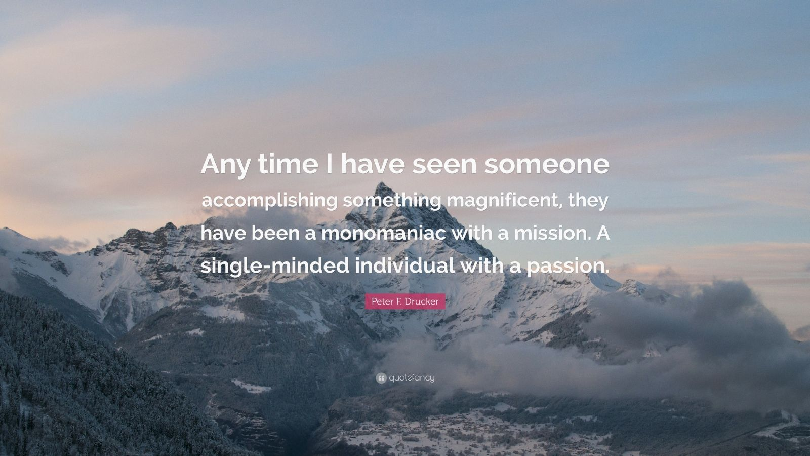 """Peter F. Drucker Quote: """"Any time I have seen someone accomplishing something magnificent, they have been a monomaniac with a mission. A single-minded individual with a passion."""""""