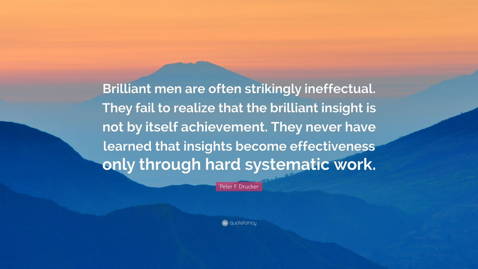 "Peter F. Drucker Quote: ""Brilliant men are often strikingly ineffectual. They fail to realize that the brilliant insight is not by itself achievement. They never have learned that insights become effectiveness only through hard systematic work."""
