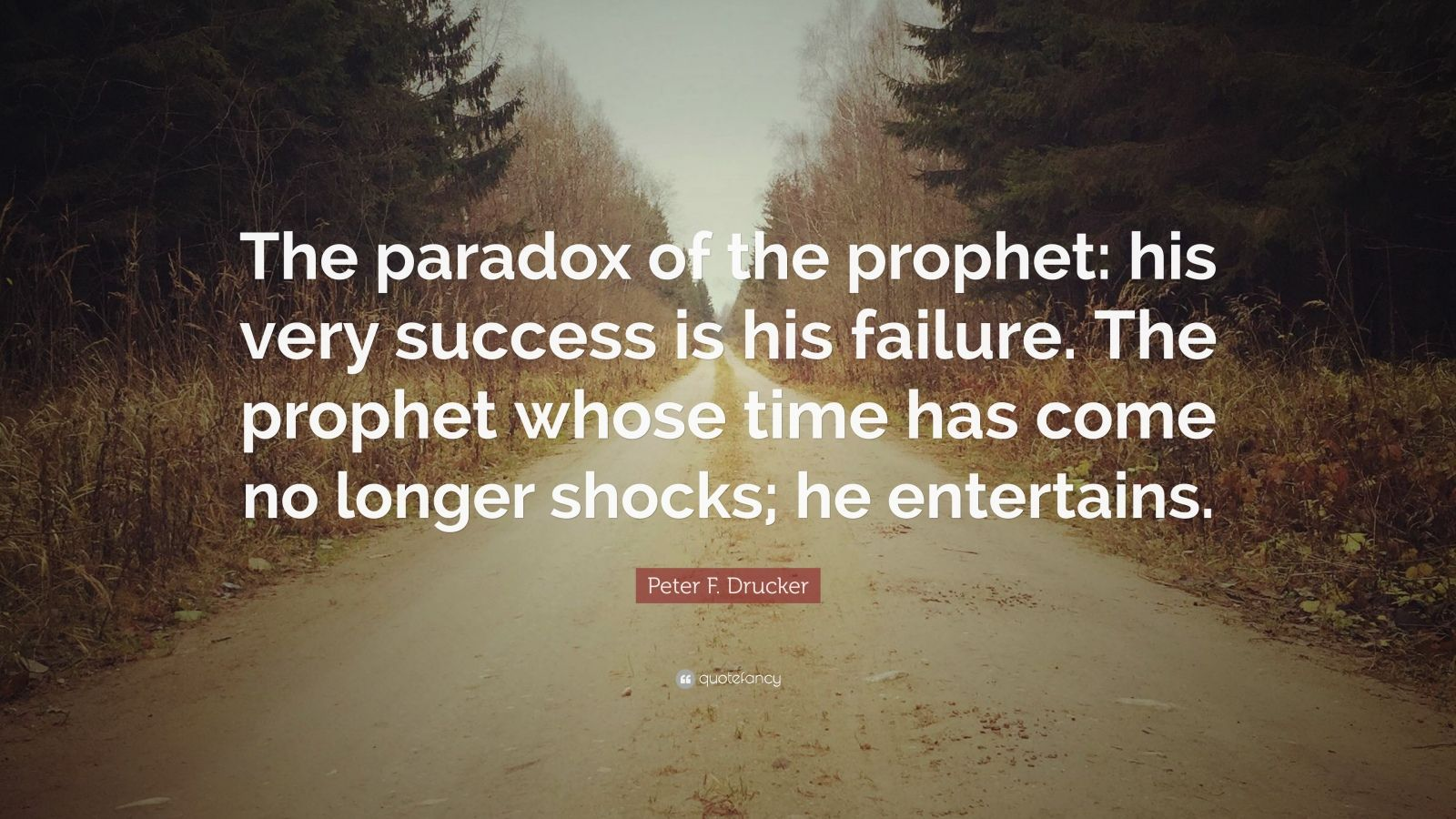 """Peter F. Drucker Quote: """"The paradox of the prophet: his very success is his failure. The prophet whose time has come no longer shocks; he entertains."""""""