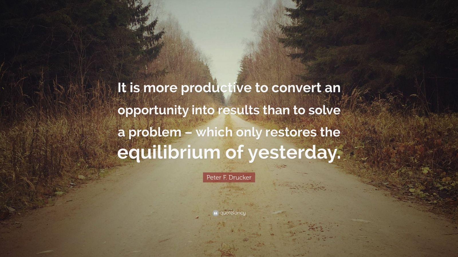 """Peter F. Drucker Quote: """"It is more productive to convert an opportunity into results than to solve a problem – which only restores the equilibrium of yesterday."""""""