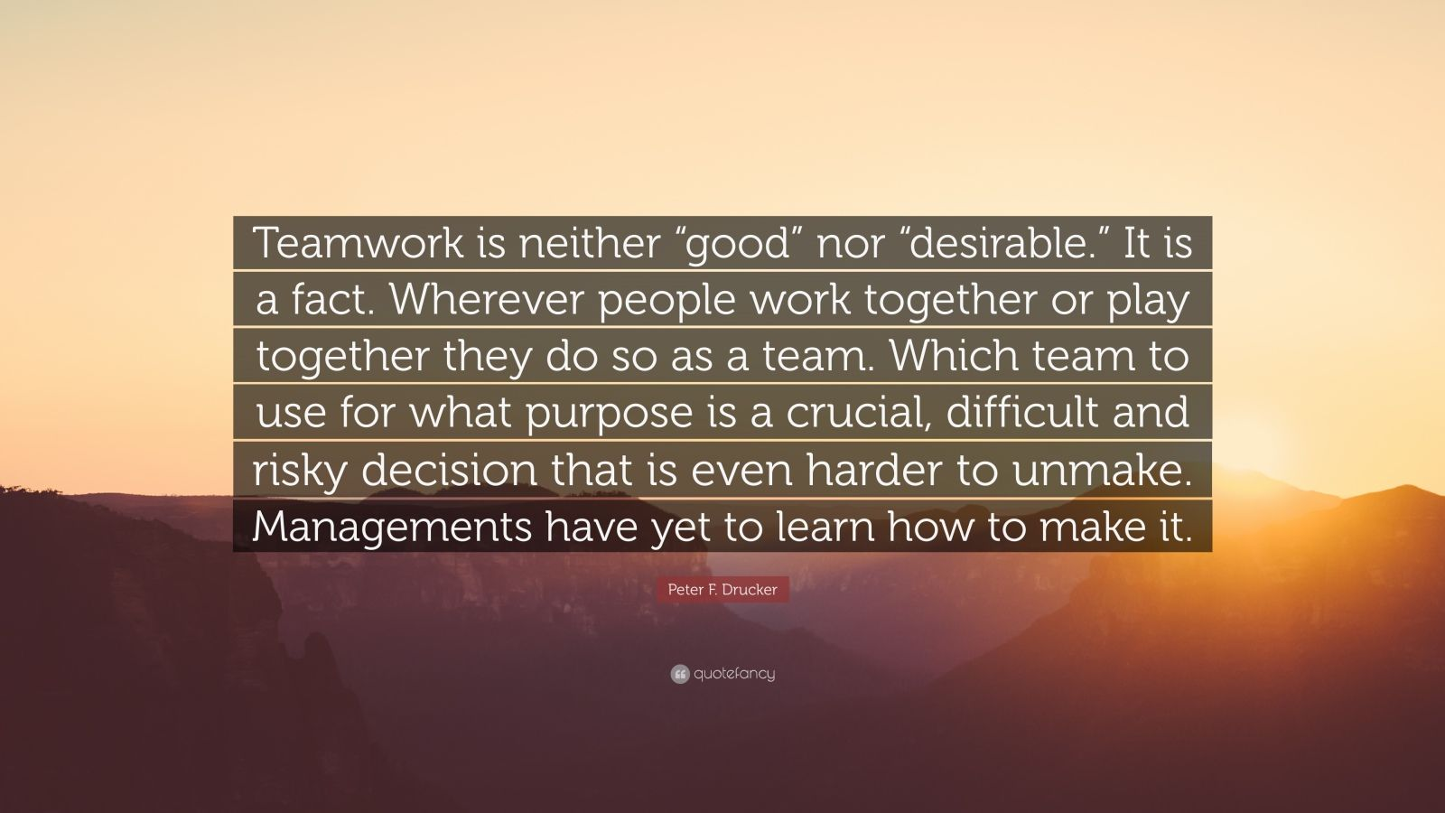 "Peter F. Drucker Quote: ""Teamwork is neither ""good"" nor ""desirable."" It is a fact. Wherever people work together or play together they do so as a team. Which team to use for what purpose is a crucial, difficult and risky decision that is even harder to unmake. Managements have yet to learn how to make it."""