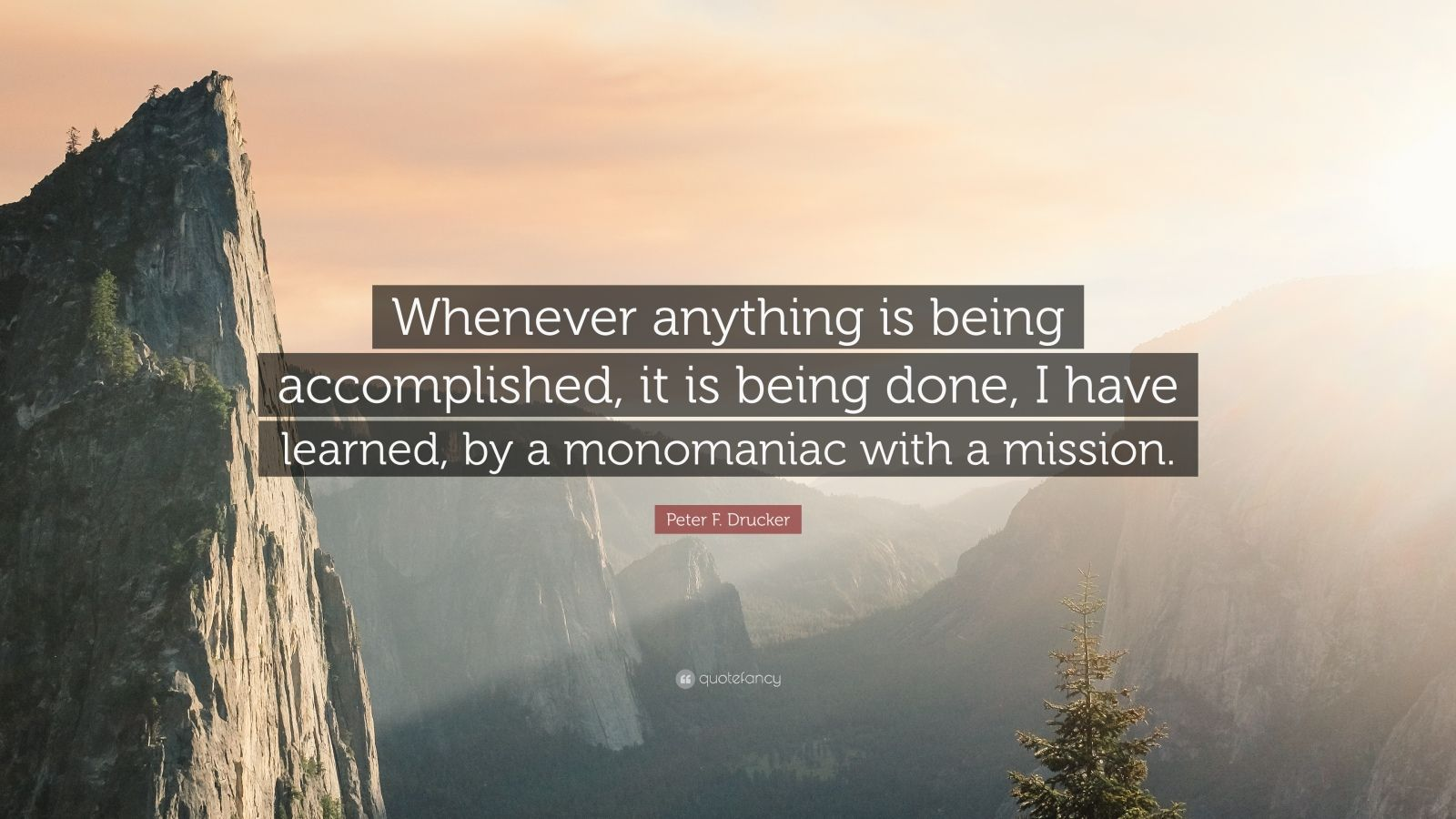 """Peter F. Drucker Quote: """"Whenever anything is being accomplished, it is being done, I have learned, by a monomaniac with a mission."""""""