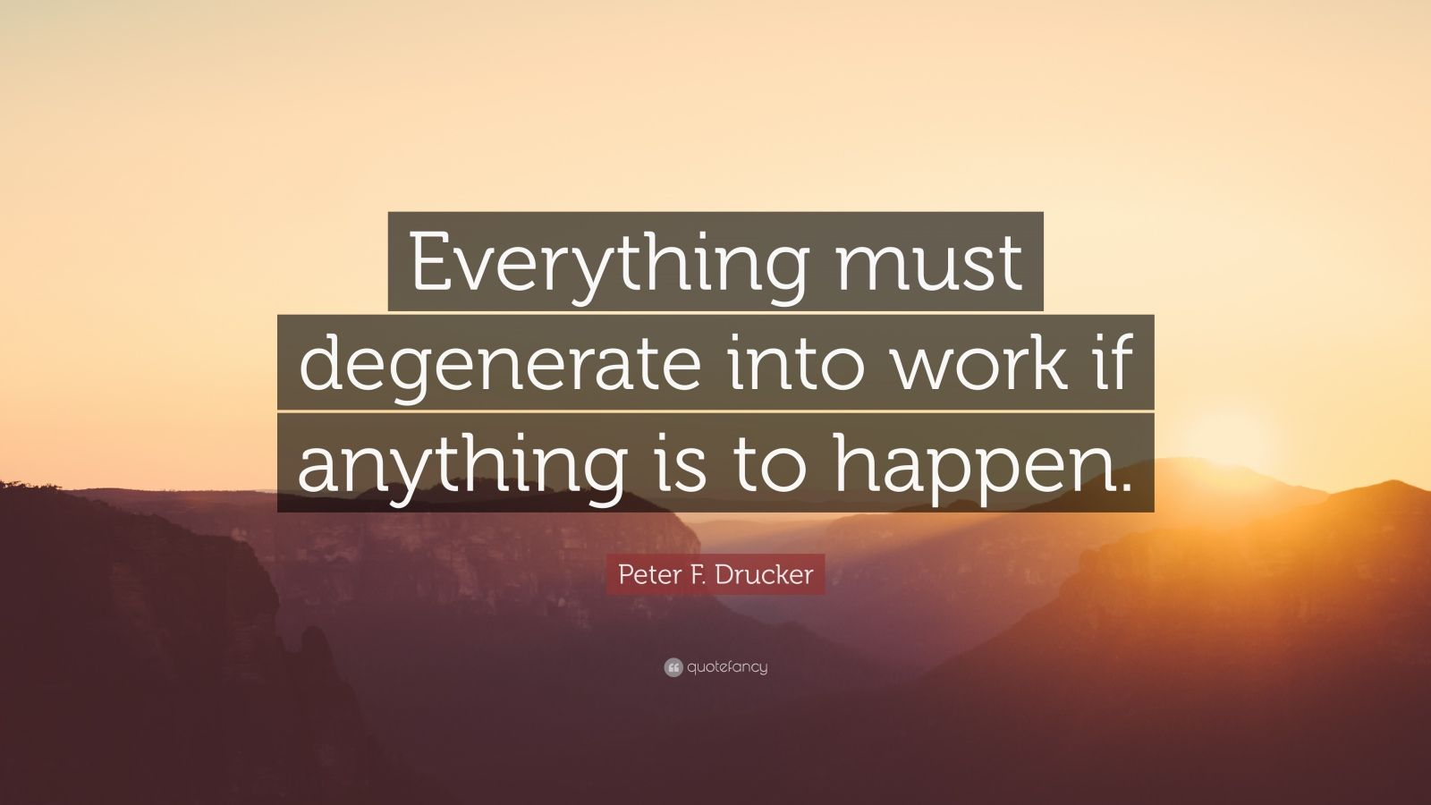 """Peter F. Drucker Quote: """"Everything must degenerate into work if anything is to happen."""""""