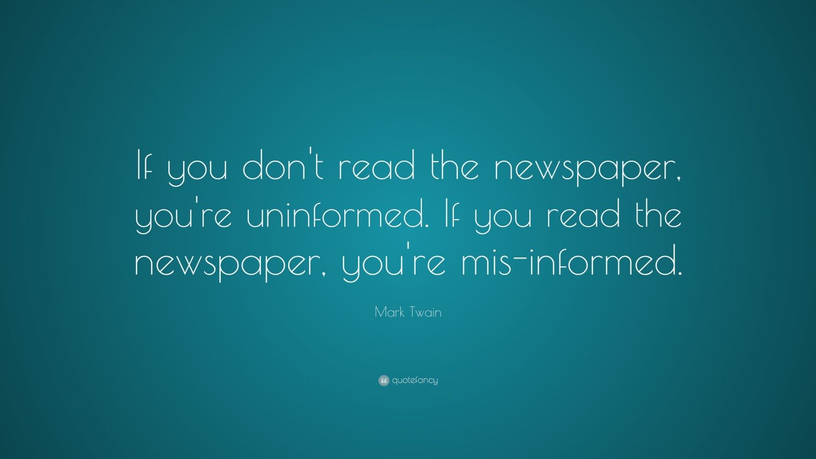 """Mark Twain Quote: """"If you don't read the newspaper, you're uninformed. If you read the newspaper, you're mis-informed."""""""