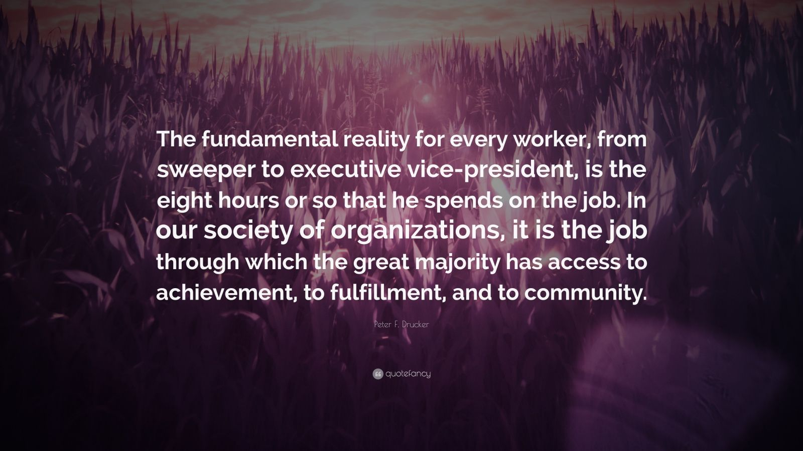 "Peter F. Drucker Quote: ""The fundamental reality for every worker, from sweeper to executive vice-president, is the eight hours or so that he spends on the job. In our society of organizations, it is the job through which the great majority has access to achievement, to fulfillment, and to community."""