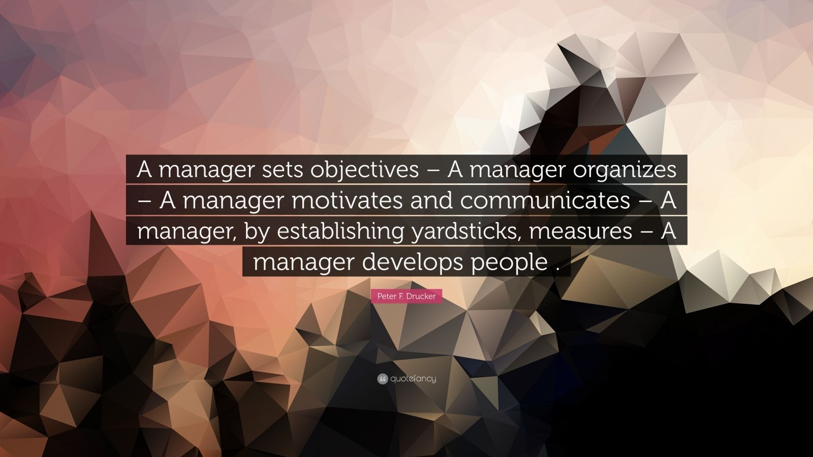 """Peter F. Drucker Quote: """"A manager sets objectives – A manager organizes – A manager motivates and communicates – A manager, by establishing yardsticks, measures – A manager develops people ."""""""