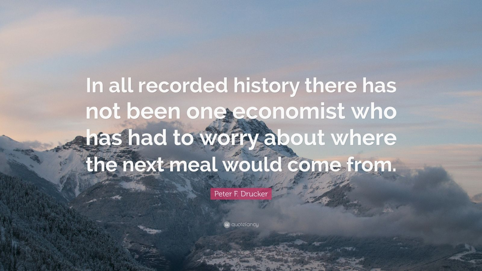 """Peter F. Drucker Quote: """"In all recorded history there has not been one economist who has had to worry about where the next meal would come from."""""""