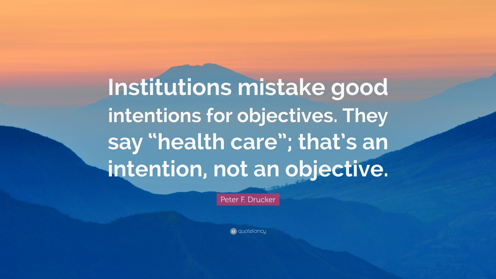 "Peter F. Drucker Quote: ""Institutions mistake good intentions for objectives. They say ""health care""; that's an intention, not an objective."""