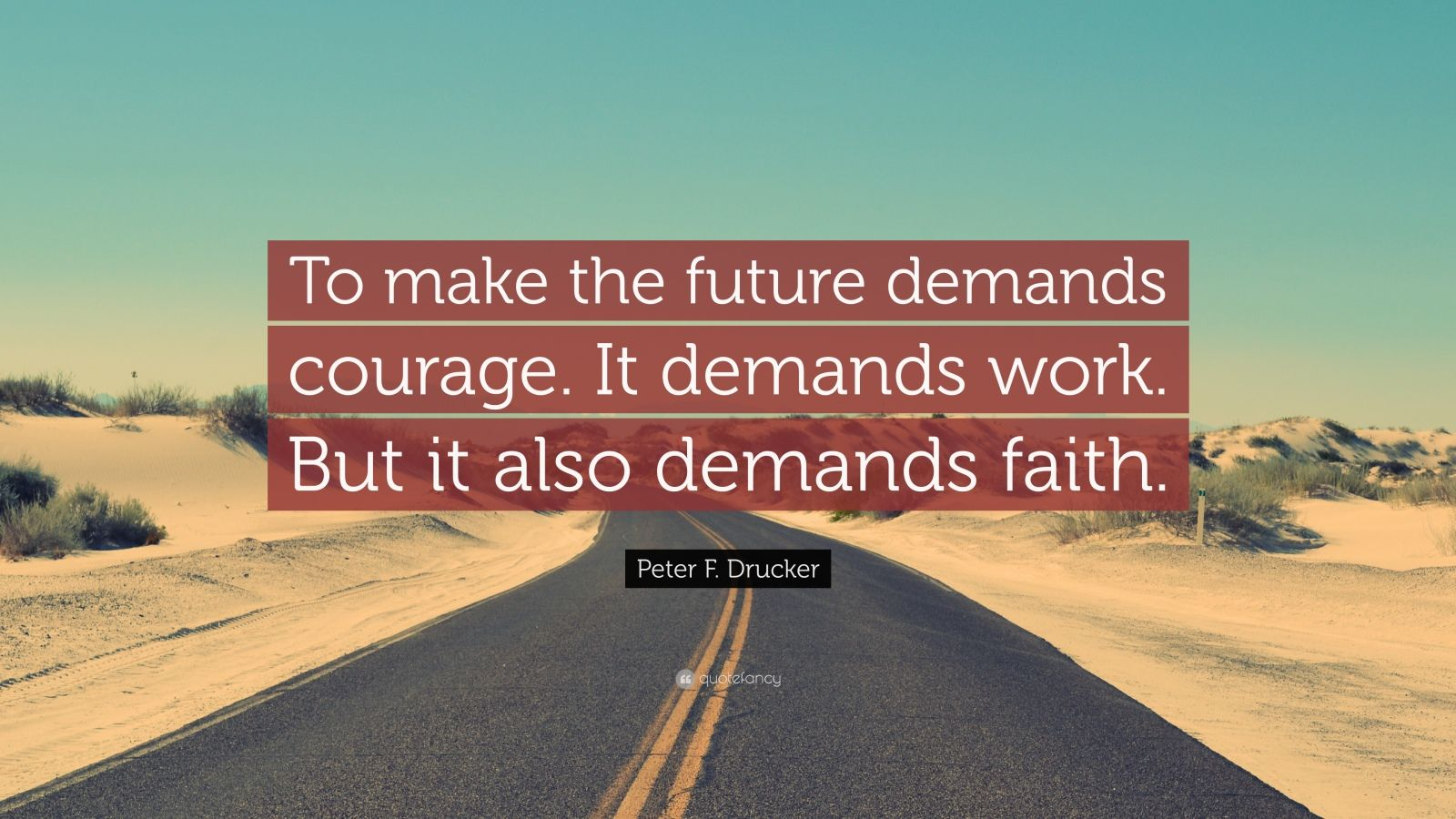 "Peter F. Drucker Quote: ""To make the future demands courage. It demands work. But it also demands faith."""