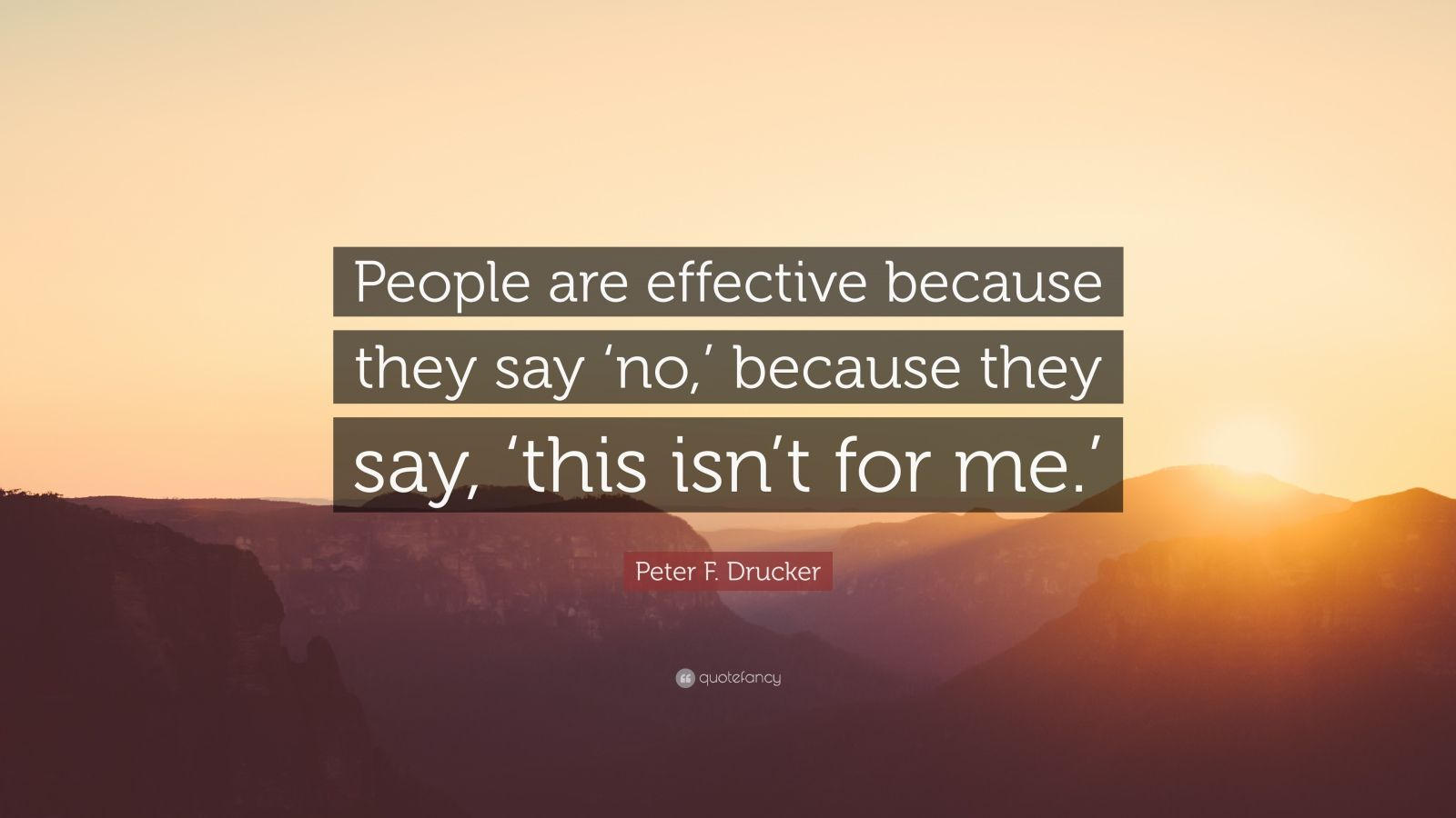"""Peter F. Drucker Quote: """"People are effective because they say 'no,' because they say, 'this isn't for me.'"""""""