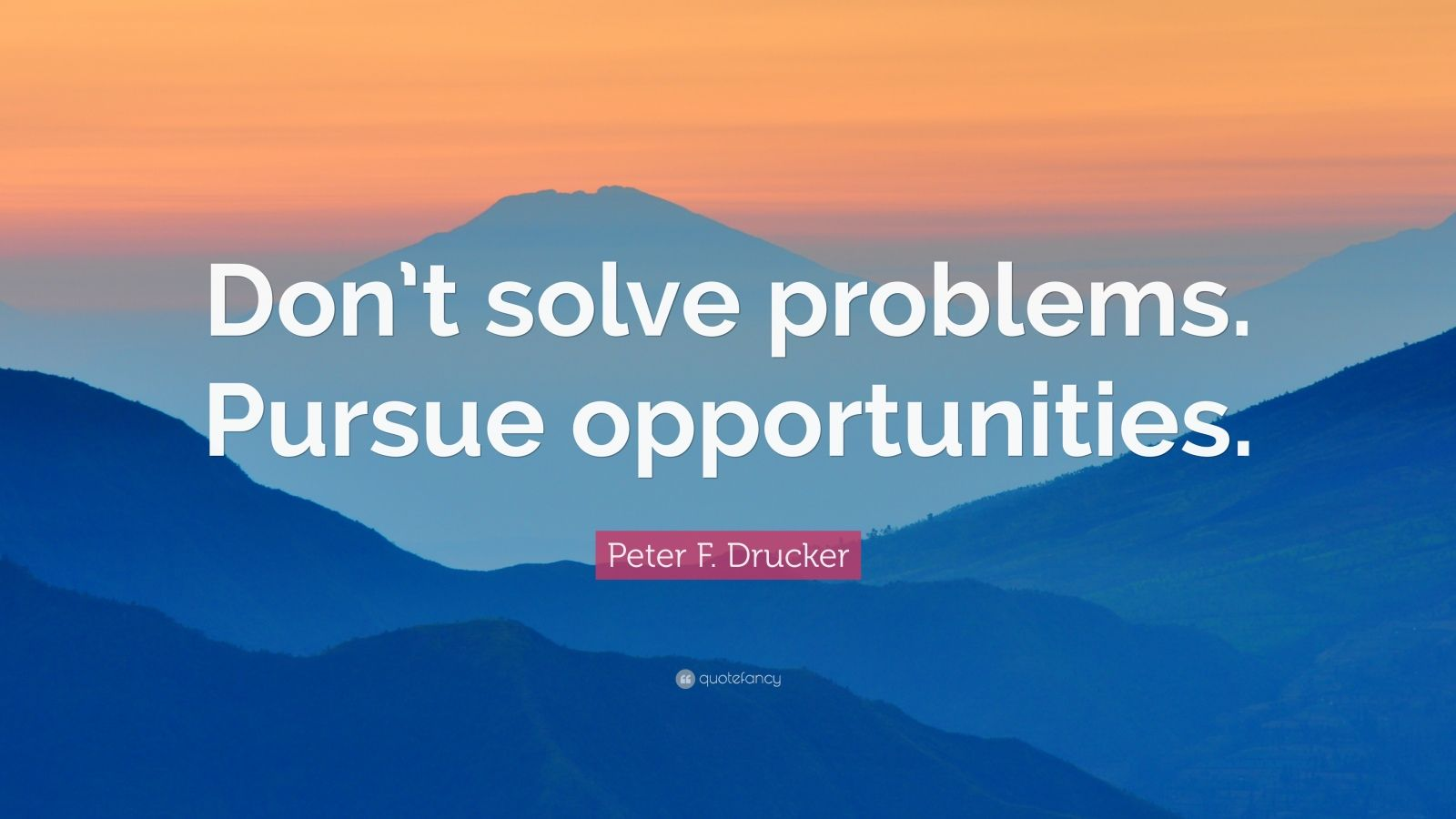 """Peter F. Drucker Quote: """"Don't solve problems. Pursue opportunities."""""""