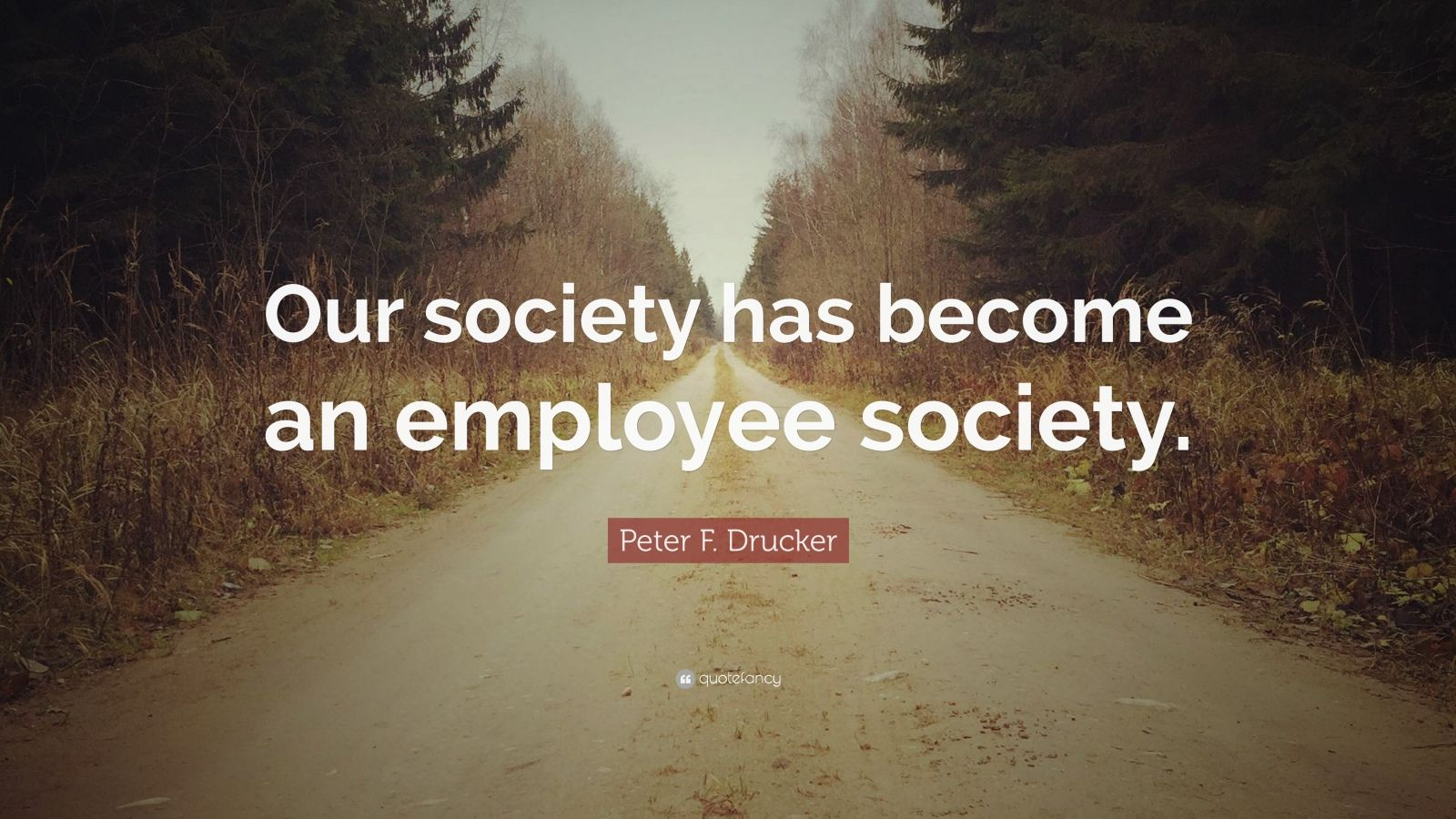 "Peter F. Drucker Quote: ""Our society has become an employee society."""