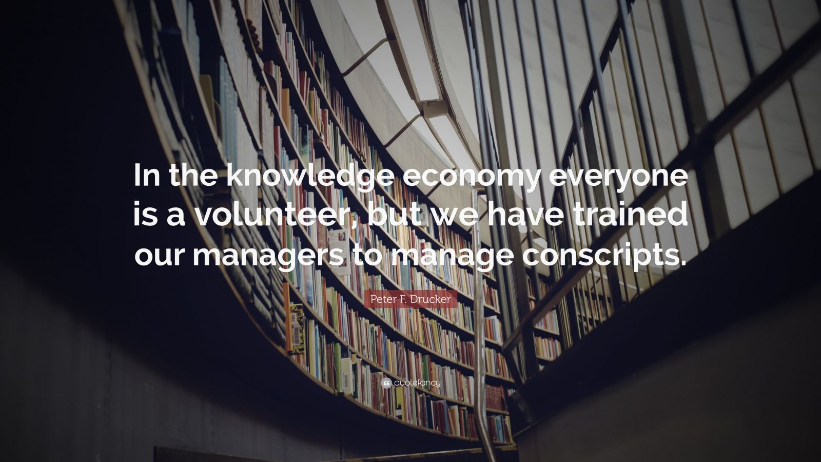 """Peter F. Drucker Quote: """"In the knowledge economy everyone is a volunteer, but we have trained our managers to manage conscripts."""""""