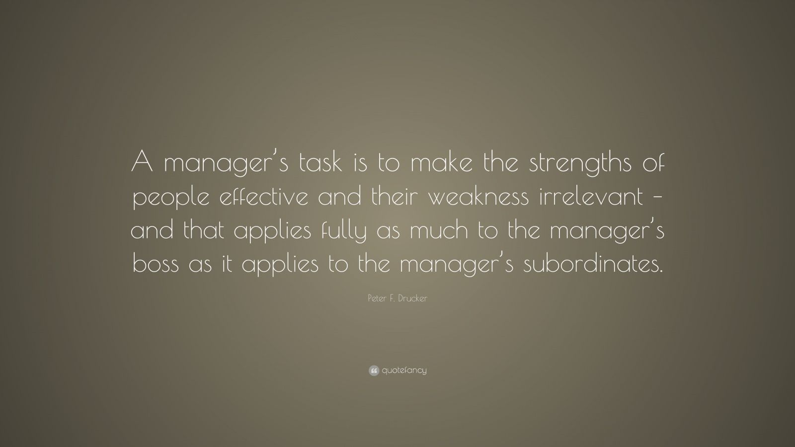 """Peter F. Drucker Quote: """"A manager's task is to make the strengths of people effective and their weakness irrelevant – and that applies fully as much to the manager's boss as it applies to the manager's subordinates."""""""