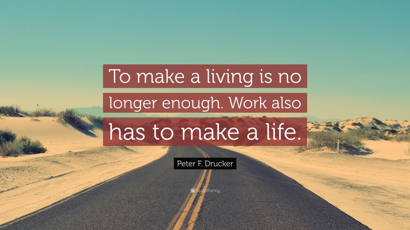 "Peter F. Drucker Quote: ""To make a living is no longer enough. Work also has to make a life."""