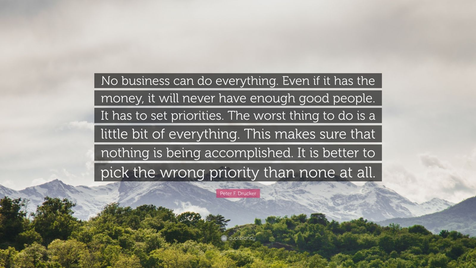"""Peter F. Drucker Quote: """"No business can do everything. Even if it has the money, it will never have enough good people. It has to set priorities. The worst thing to do is a little bit of everything. This makes sure that nothing is being accomplished. It is better to pick the wrong priority than none at all."""""""