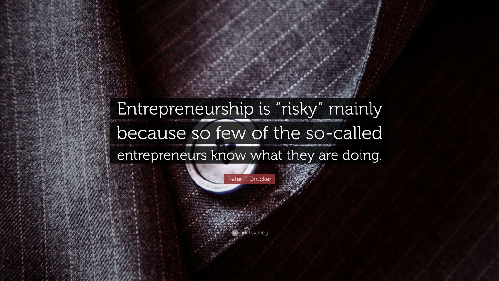 """Peter F. Drucker Quote: """"Entrepreneurship is """"risky"""" mainly because so few of the so-called entrepreneurs know what they are doing."""""""