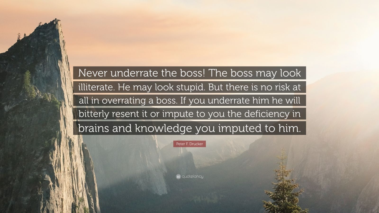 """Peter F. Drucker Quote: """"Never underrate the boss! The boss may look illiterate. He may look stupid. But there is no risk at all in overrating a boss. If you underrate him he will bitterly resent it or impute to you the deficiency in brains and knowledge you imputed to him."""""""