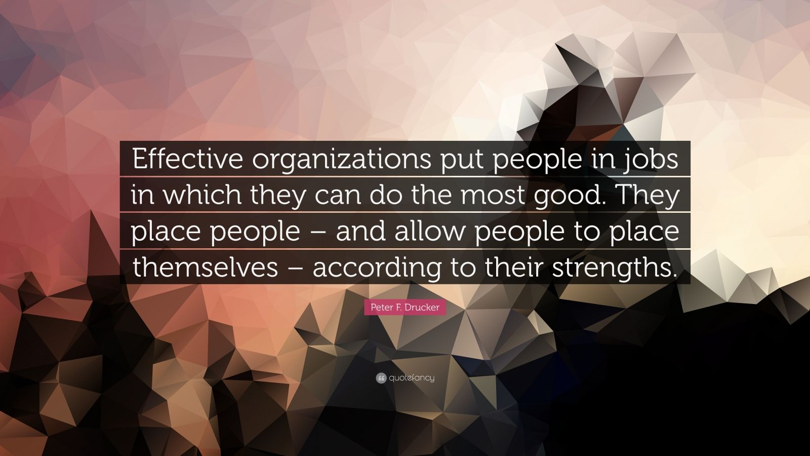 "Peter F. Drucker Quote: ""Effective organizations put people in jobs in which they can do the most good. They place people – and allow people to place themselves – according to their strengths."""