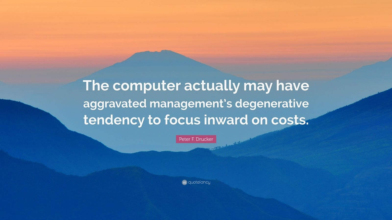 "Peter F. Drucker Quote: ""The computer actually may have aggravated management's degenerative tendency to focus inward on costs."""