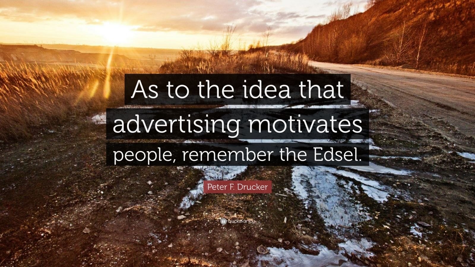 "Peter F. Drucker Quote: ""As to the idea that advertising motivates people, remember the Edsel."""