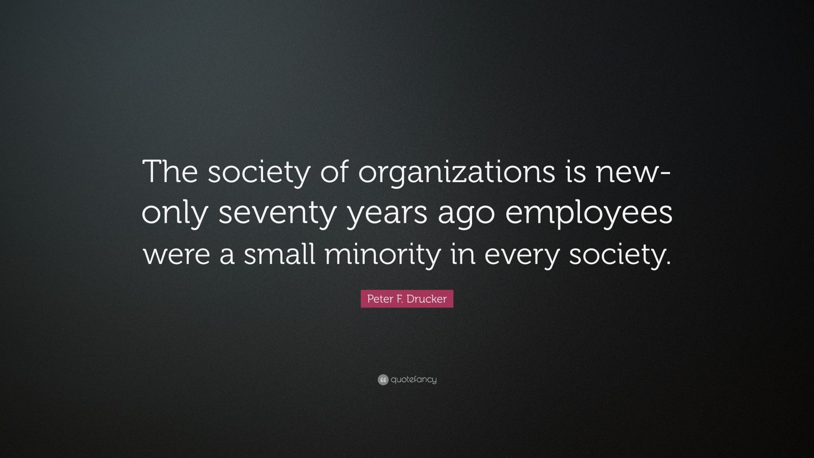 """Peter F. Drucker Quote: """"The society of organizations is new-only seventy years ago employees were a small minority in every society."""""""