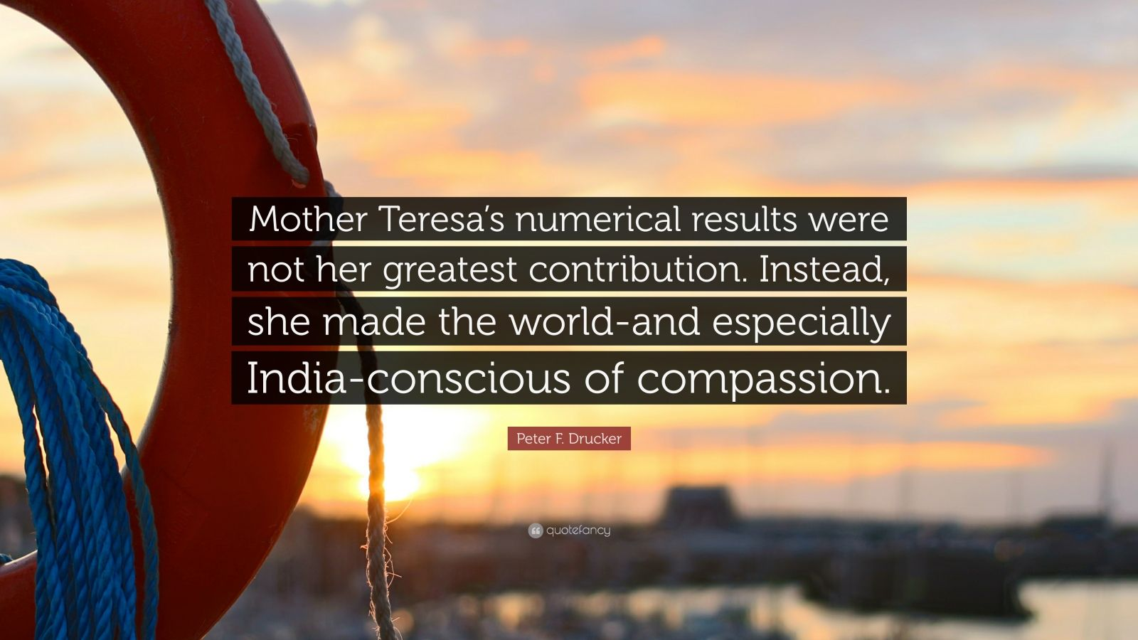 "Peter F. Drucker Quote: ""Mother Teresa's numerical results were not her greatest contribution. Instead, she made the world-and especially India-conscious of compassion."""