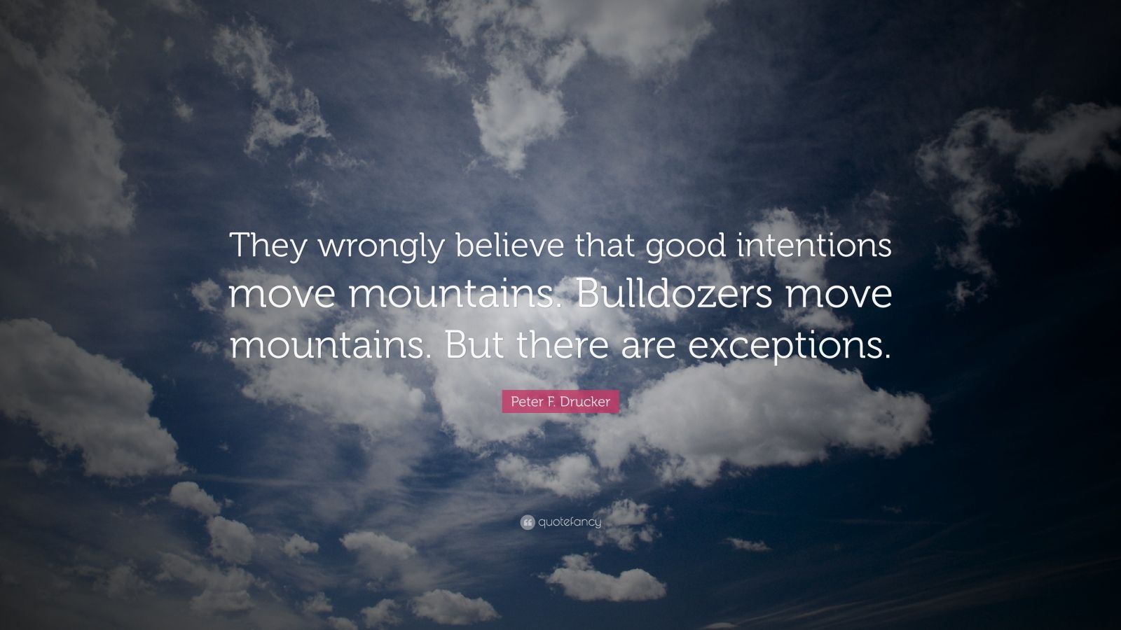 """Peter F. Drucker Quote: """"They wrongly believe that good intentions move mountains. Bulldozers move mountains. But there are exceptions."""""""