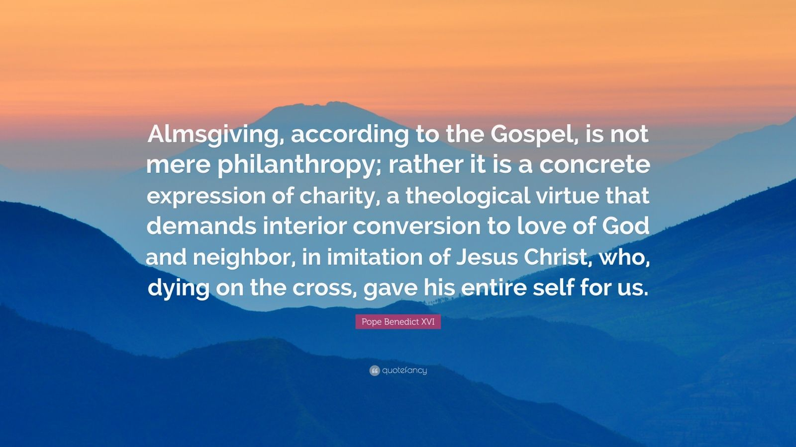 """Pope Benedict XVI Quote: """"Almsgiving, according to the Gospel, is not mere philanthropy; rather it is a concrete expression of charity, a theological virtue that demands interior conversion to love of God and neighbor, in imitation of Jesus Christ, who, dying on the cross, gave his entire self for us."""""""
