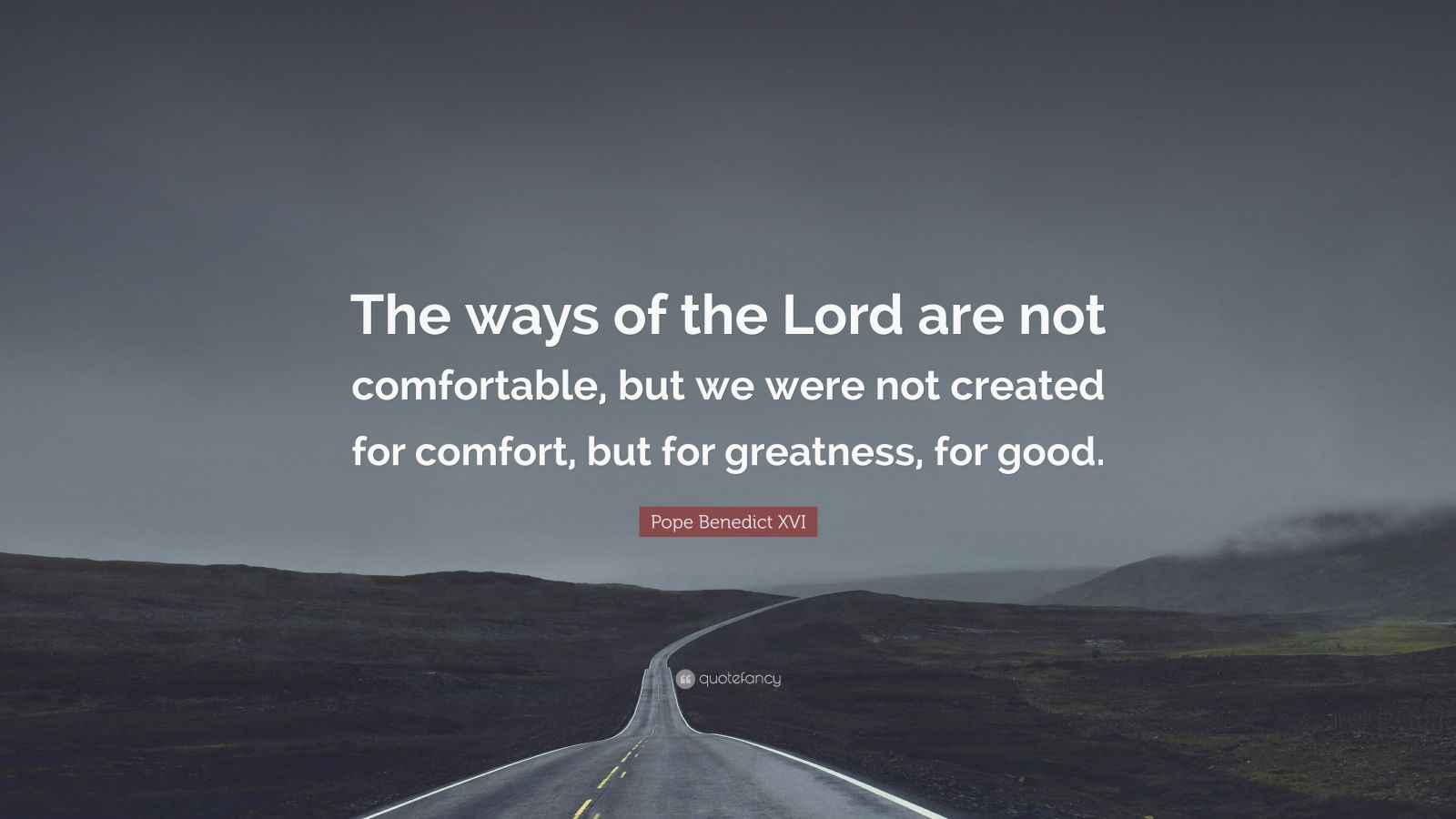 """Pope Benedict XVI Quote: """"The ways of the Lord are not comfortable, but we were not created for comfort, but for greatness, for good."""""""